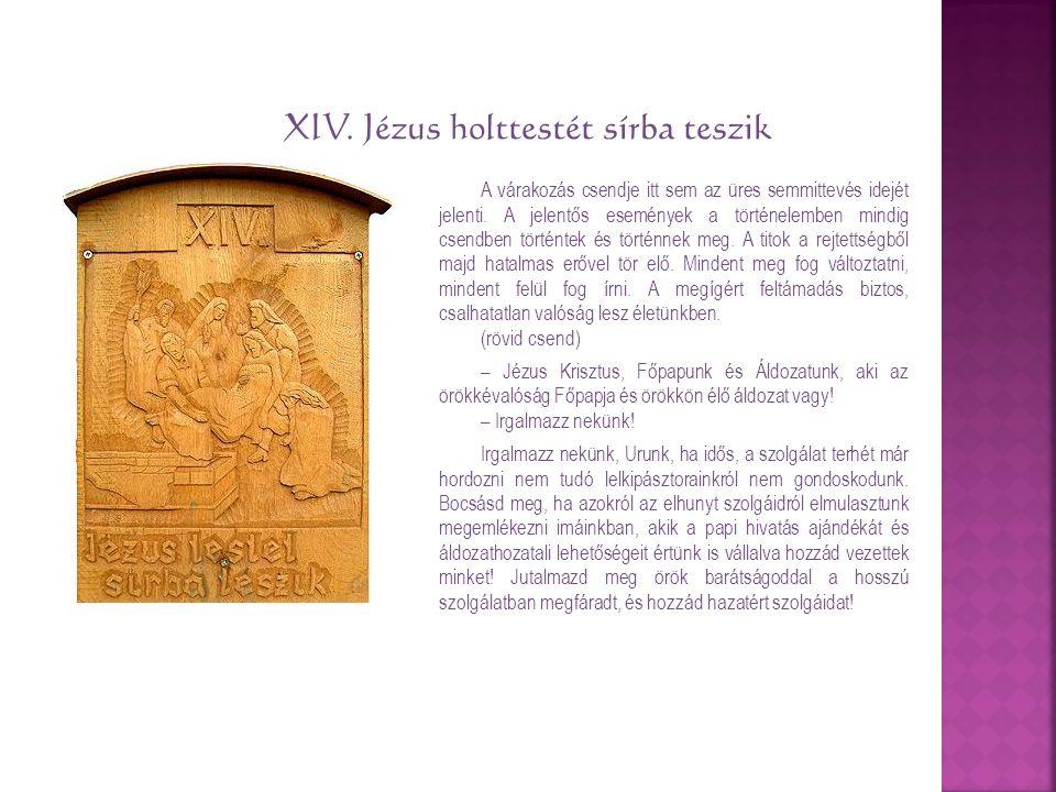 XIV. Jézus holttestét sírba teszik A várakozás csendje itt sem az üres semmittevés idejét jelenti. A jelentős események a történelemben mindig csendbe