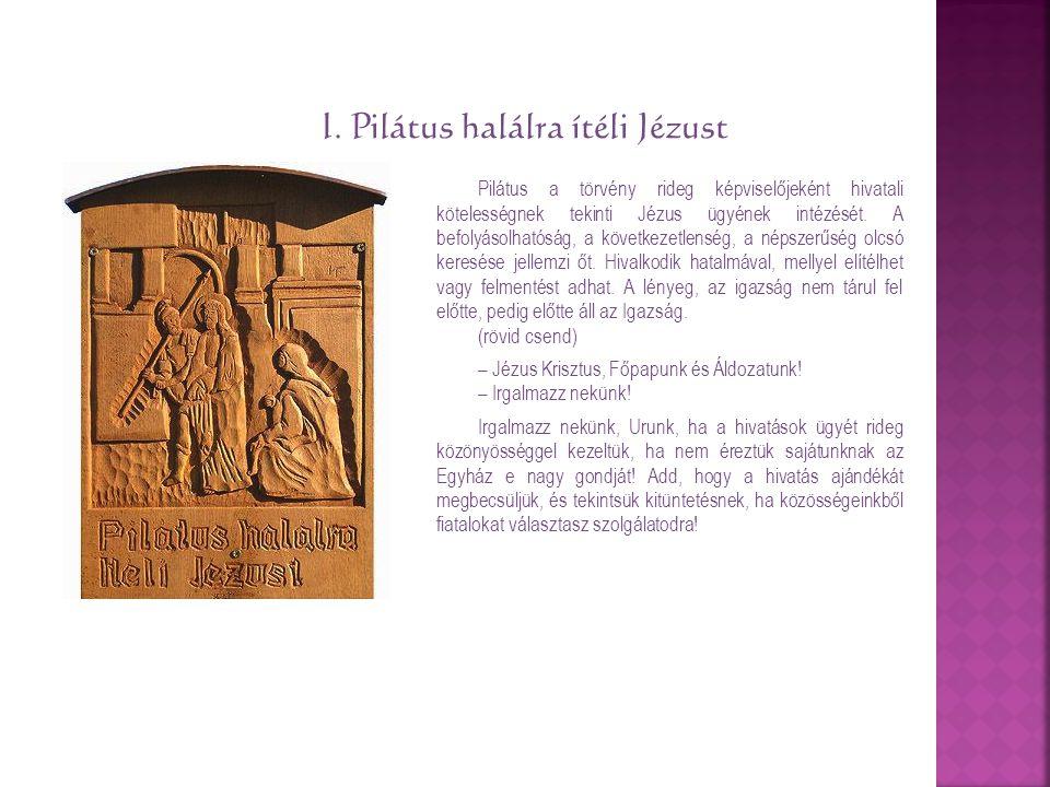 I. Pilátus halálra ítéli Jézust Pilátus a törvény rideg képviselőjeként hivatali kötelességnek tekinti Jézus ügyének intézését. A befolyásolhatóság, a