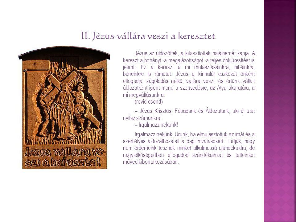 II. Jézus vállára veszi a keresztet Jézus az üldözöttek, a kitaszítottak halálnemét kapja. A kereszt a botrányt, a megalázottságot, a teljes önkiüresí