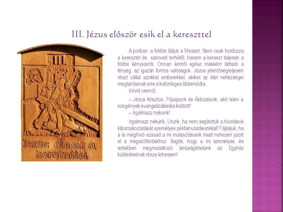 III. Jézus először esik el a kereszttel A porban, a földön látjuk a Mestert. Nem csak hordozza a keresztet és szenved terhétől, hanem a kereszt teljes