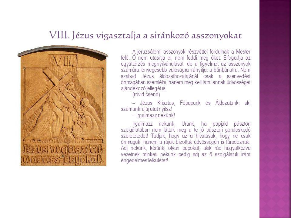 VIII. Jézus vigasztalja a siránkozó asszonyokat A jeruzsálemi asszonyok részvéttel fordulnak a Mester felé. Ő nem utasítja el, nem feddi meg őket. Elf