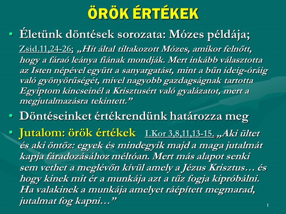 """1 ÖRÖK ÉRTÉKEK •Életünk döntések sorozata: Mózes példája; Zsid.11,24-26; """"Hit által tiltakozott Mózes, amikor felnőtt, hogy a fáraó leánya fiának mond"""
