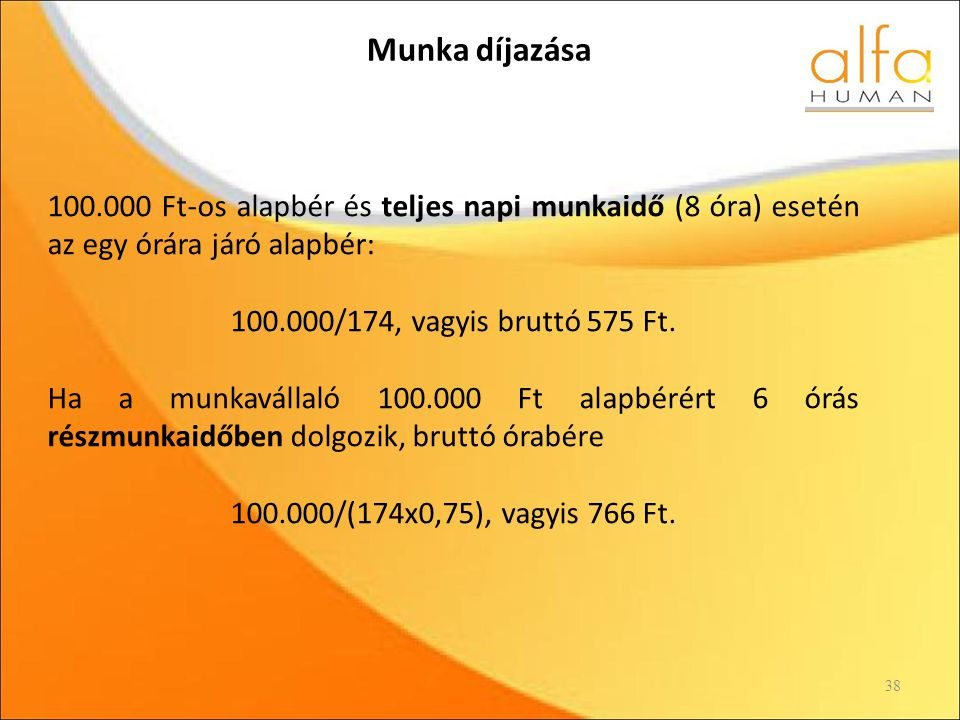 Munka díjazása 38 100.000 Ft-os alapbér és teljes napi munkaidő (8 óra) esetén az egy órára járó alapbér: 100.000/174, vagyis bruttó 575 Ft.