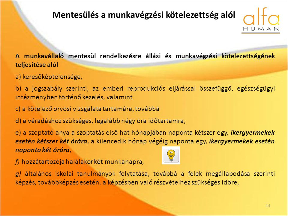 Mentesülés a munkavégzési kötelezettség alól 44 A munkavállaló mentesül rendelkezésre állási és munkavégzési kötelezettségének teljesítése alól a) keresőképtelensége, b) a jogszabály szerinti, az emberi reprodukciós eljárással összefüggő, egészségügyi intézményben történő kezelés, valamint c) a kötelező orvosi vizsgálata tartamára, továbbá d) a véradáshoz szükséges, legalább négy óra időtartamra, e) a szoptató anya a szoptatás első hat hónapjában naponta kétszer egy, ikergyermekek esetén kétszer két órára, a kilencedik hónap végéig naponta egy, ikergyermekek esetén naponta két órára, f) hozzátartozója halálakor két munkanapra, g) általános iskolai tanulmányok folytatása, továbbá a felek megállapodása szerinti képzés, továbbképzés esetén, a képzésben való részvételhez szükséges időre,