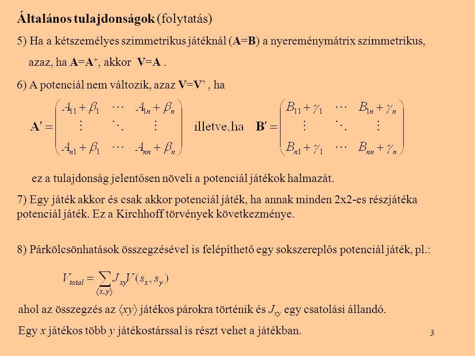 3 Általános tulajdonságok (folytatás) 5) Ha a kétszemélyes szimmetrikus játéknál (A=B) a nyereménymátrix szimmetrikus, azaz, ha A=A +, akkor V=A. ez a