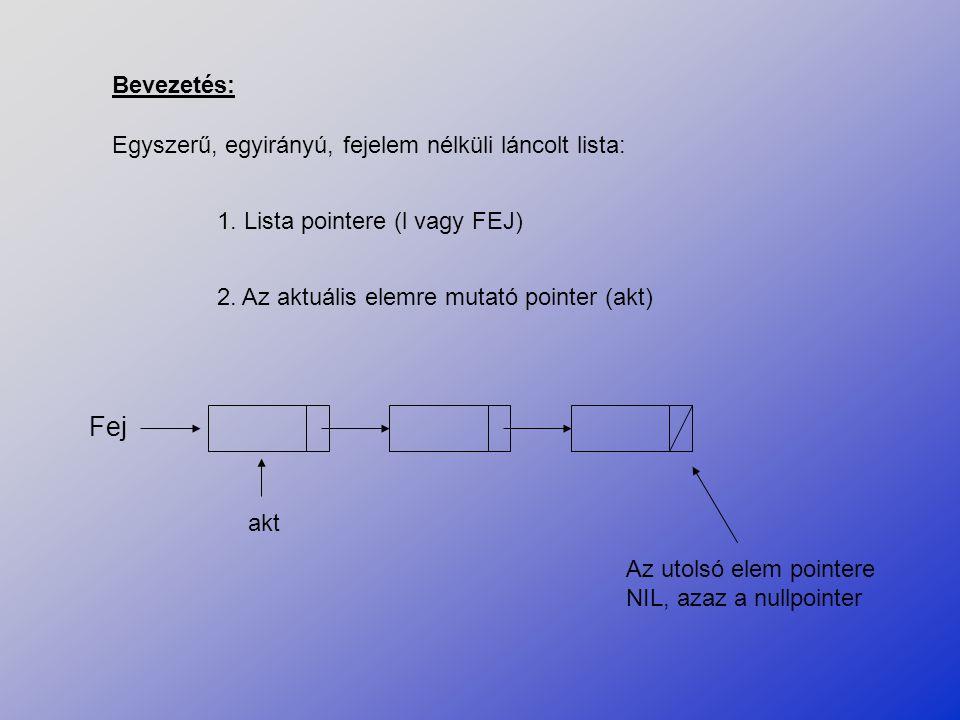 Bevezetés: Egyszerű, egyirányú, fejelem nélküli láncolt lista: 1. Lista pointere (l vagy FEJ) 2. Az aktuális elemre mutató pointer (akt) Fej Az utolsó