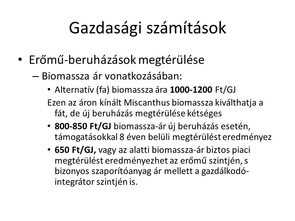 Gazdasági számítások • Erőmű-beruházások megtérülése – Biomassza ár vonatkozásában: • Alternatív (fa) biomassza ára 1000-1200 Ft/GJ Ezen az áron kínált Miscanthus biomassza kiválthatja a fát, de új beruházás megtérülése kétséges • 800-850 Ft/GJ biomassza-ár új beruházás esetén, támogatásokkal 8 éven belüli megtérülést eredményez • 650 Ft/GJ, vagy az alatti biomassza-ár biztos piaci megtérülést eredményezhet az erőmű szintjén, s bizonyos szaporítóanyag ár mellett a gazdálkodó- integrátor szintjén is.