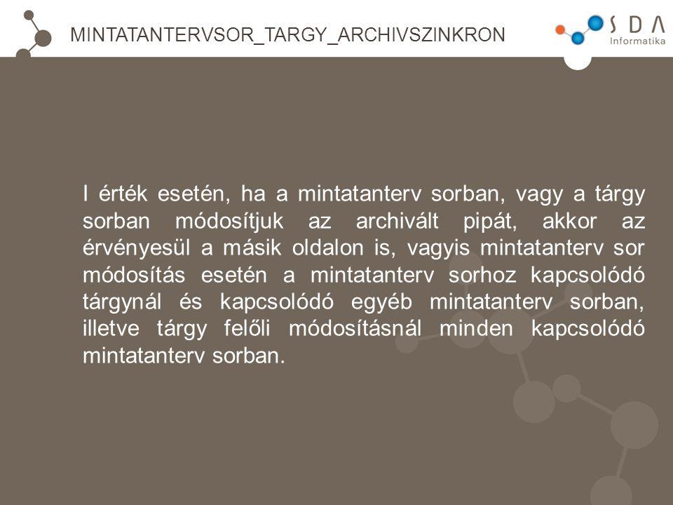 MINTATANTERVSOR_TARGY_ARCHIVSZINKRON I érték esetén, ha a mintatanterv sorban, vagy a tárgy sorban módosítjuk az archivált pipát, akkor az érvényesül a másik oldalon is, vagyis mintatanterv sor módosítás esetén a mintatanterv sorhoz kapcsolódó tárgynál és kapcsolódó egyéb mintatanterv sorban, illetve tárgy felőli módosításnál minden kapcsolódó mintatanterv sorban.