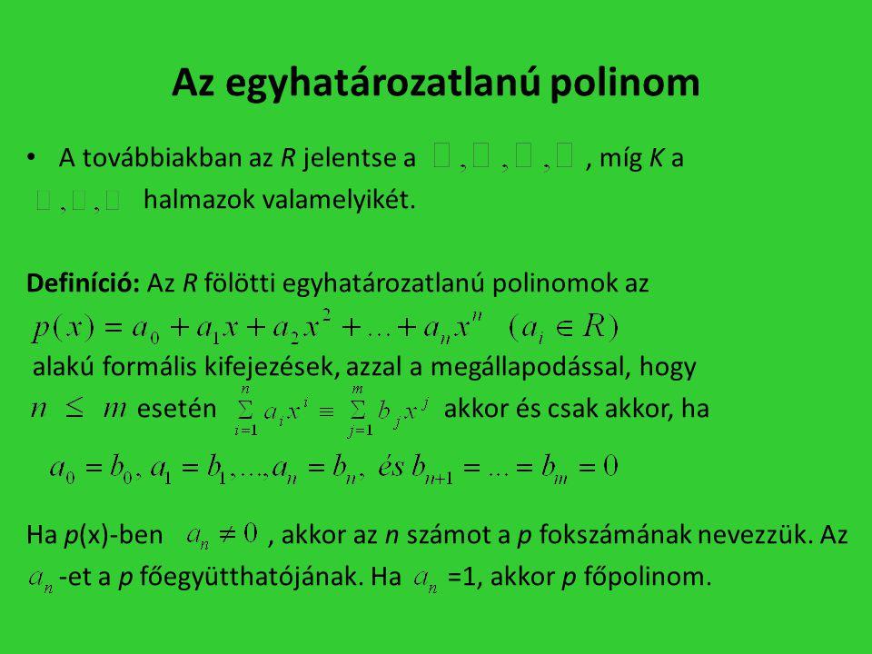 Az egyhatározatlanú polinom • A továbbiakban az R jelentse a, míg K a halmazok valamelyikét. Definíció: Az R fölötti egyhatározatlanú polinomok az ala
