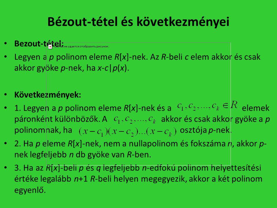 Bézout-tétel és következményei • Bezout-tétel: • Legyen a p polinom eleme R[x]-nek. Az R-beli c elem akkor és csak akkor gyöke p-nek, ha x-c|p(x). • K