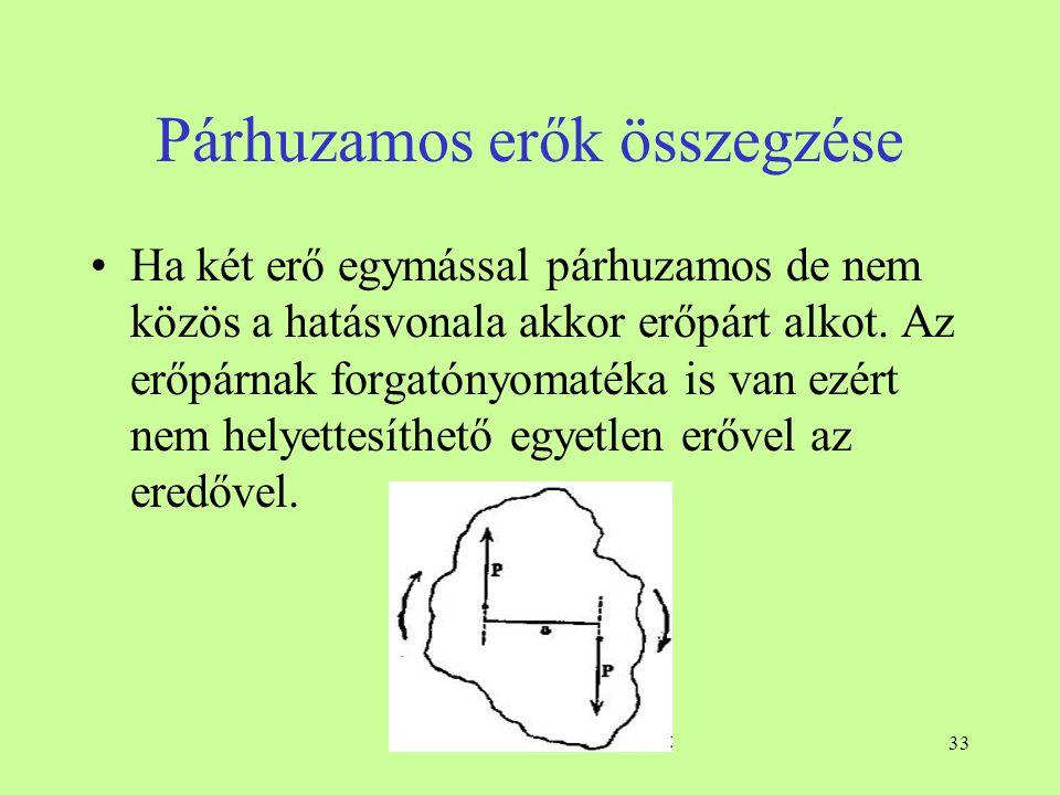 33 Párhuzamos erők összegzése •Ha két erő egymással párhuzamos de nem közös a hatásvonala akkor erőpárt alkot. Az erőpárnak forgatónyomatéka is van ez