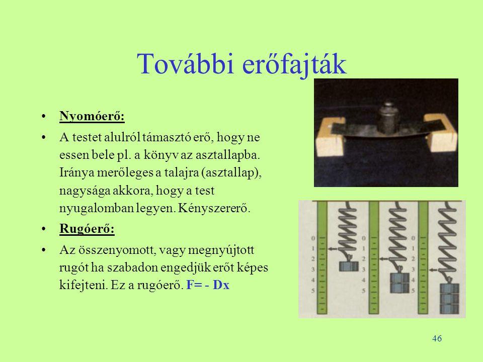 46 További erőfajták •Nyomóerő: •A testet alulról támasztó erő, hogy ne essen bele pl.