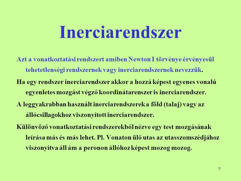 7 Inerciarendszer Azt a vonatkoztatási rendszert amiben Newton I törvénye érvényesül tehetetlenségi rendszernek vagy inerciarendszernek nevezzük. Ha e