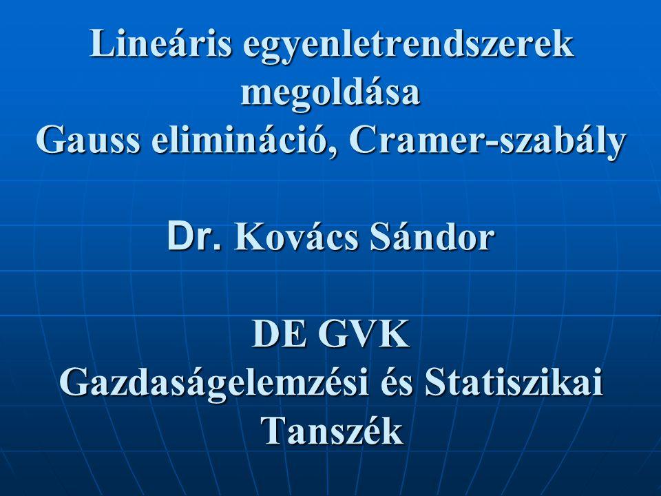 Lineáris egyenletrendszerek megoldása Gauss elimináció, Cramer-szabály Dr. Kovács Sándor DE GVK Gazdaságelemzési és Statiszikai Tanszék