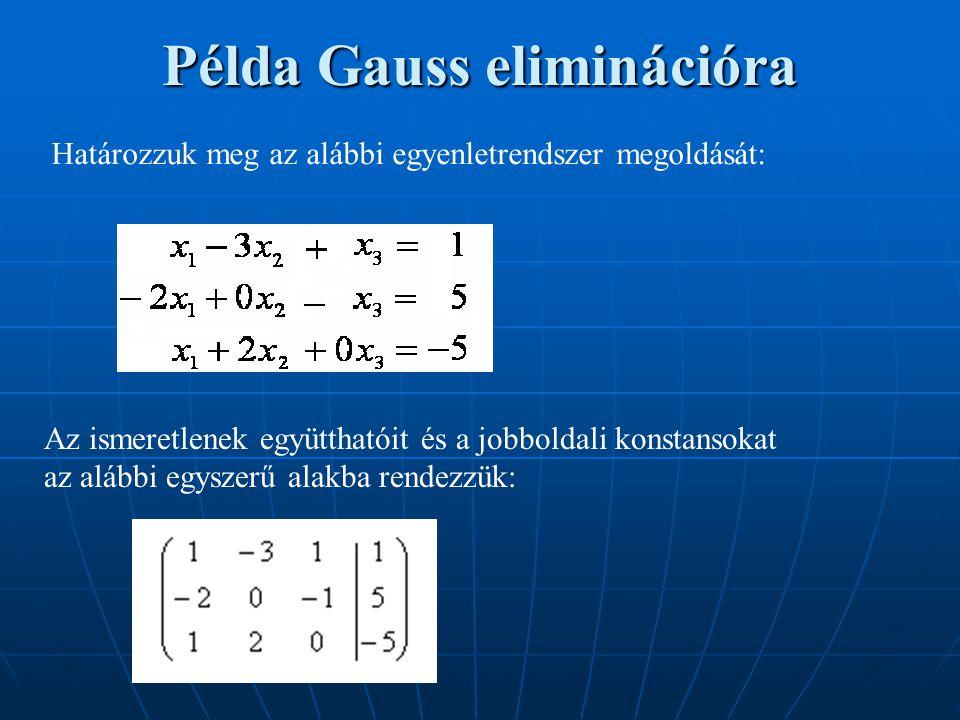 Példa Gauss eliminációra Határozzuk meg az alábbi egyenletrendszer megoldását: Az ismeretlenek együtthatóit és a jobboldali konstansokat az alábbi egy