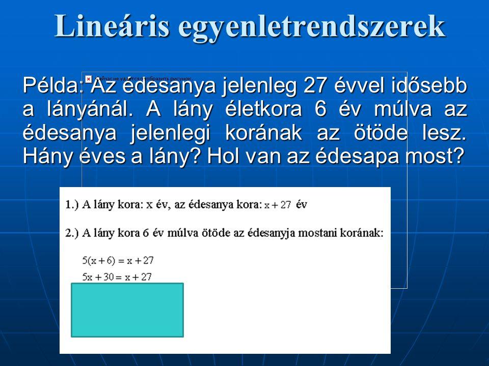 Lineáris egyenletrendszerek Példa: Az édesanya jelenleg 27 évvel idősebb a lányánál. A lány életkora 6 év múlva az édesanya jelenlegi korának az ötöde