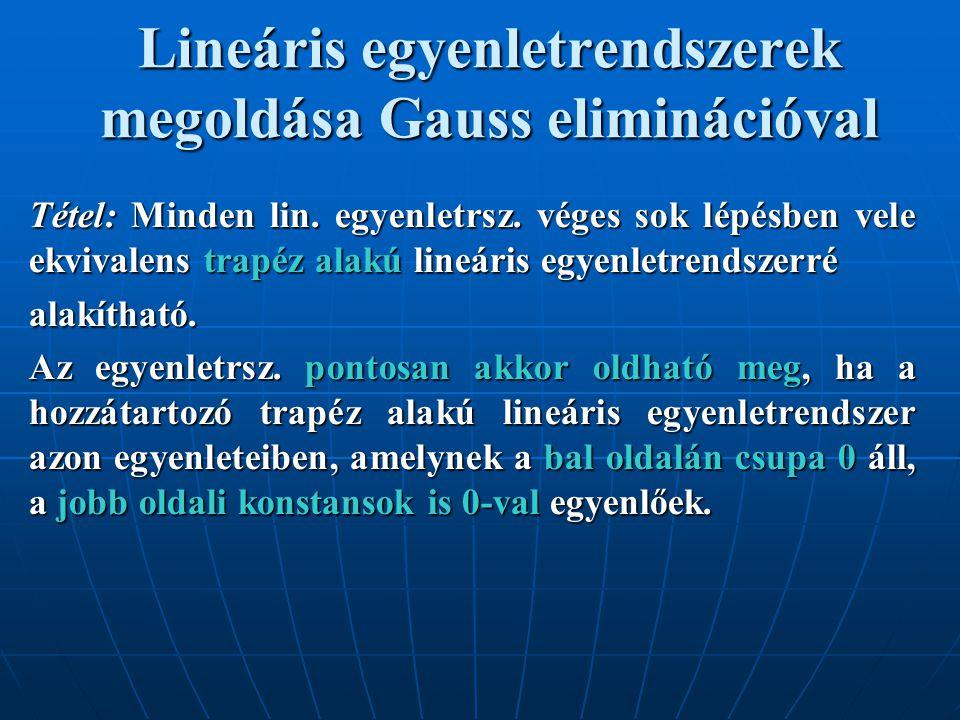 Lineáris egyenletrendszerek megoldása Gauss eliminációval Tétel: Minden lin. egyenletrsz. véges sok lépésben vele ekvivalens trapéz alakú lineáris egy