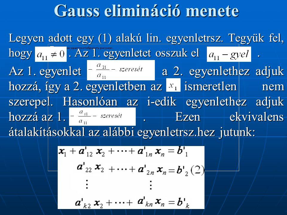 Gauss elimináció menete Tekintsük a maradék (3) alakú egyenletrsz.-t, amely k-1 egyenletből és n-1 ismeretlenből áll: Ha (3) megoldható, akkor (2) is, és ha megoldása (3)-nak, akkor megoldásai (2)-nek is hozzávéve az értéket.