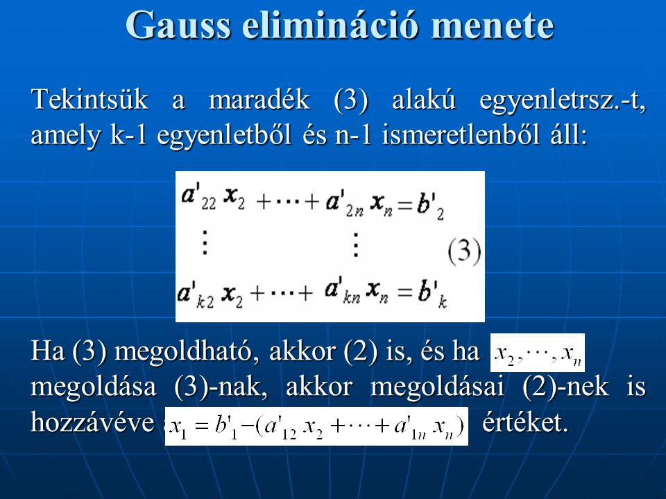 Gauss elimináció menete Tekintsük a maradék (3) alakú egyenletrsz.-t, amely k-1 egyenletből és n-1 ismeretlenből áll: Ha (3) megoldható, akkor (2) is,