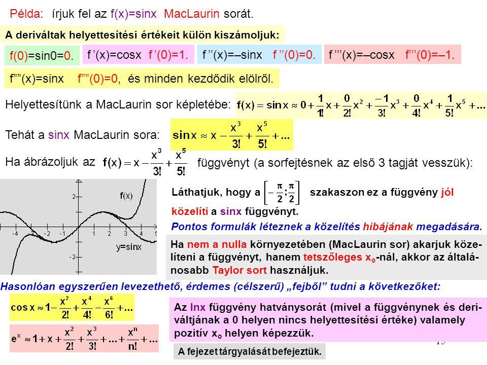 15 Példa: írjuk fel az f(x)=sinx MacLaurin sorát. A deriváltak helyettesítési értékeit külön kiszámoljuk: f(0)=sin0=0. f '(x)=cosx f '(0)=1.f ''(x)=–s