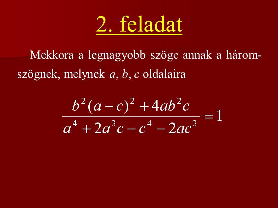 2. feladat Mekkora a legnagyobb szöge annak a három- szögnek, melynek a, b, c oldalaira