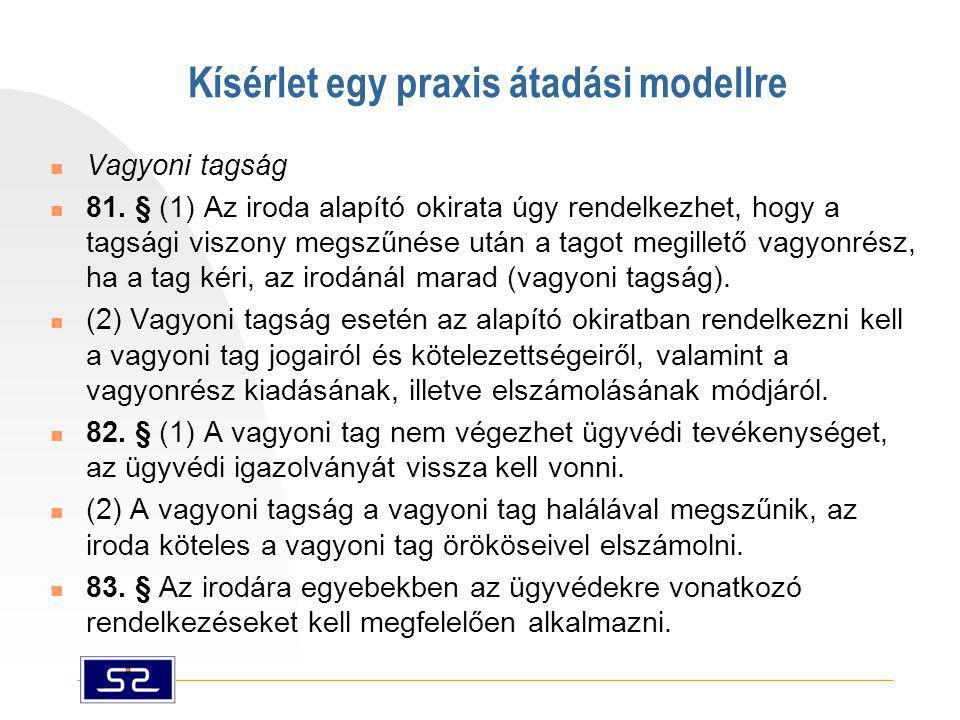 Kísérlet egy praxis átadási modellre  Vagyoni tagság  81. § (1) Az iroda alapító okirata úgy rendelkezhet, hogy a tagsági viszony megszűnése után a