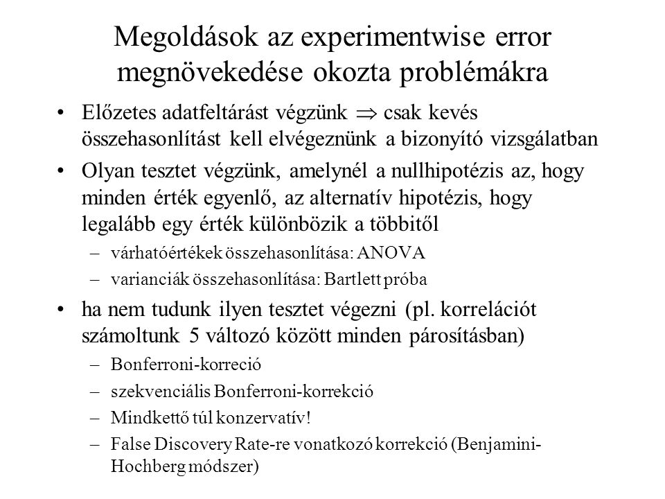 Megoldások az experimentwise error megnövekedése okozta problémákra •Előzetes adatfeltárást végzünk  csak kevés összehasonlítást kell elvégeznünk a bizonyító vizsgálatban •Olyan tesztet végzünk, amelynél a nullhipotézis az, hogy minden érték egyenlő, az alternatív hipotézis, hogy legalább egy érték különbözik a többitől –várhatóértékek összehasonlítása: ANOVA –varianciák összehasonlítása: Bartlett próba •ha nem tudunk ilyen tesztet végezni (pl.