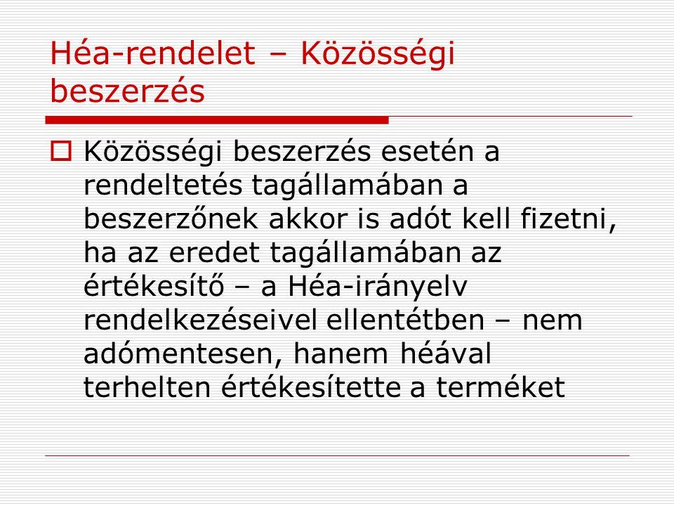 Héa-rendelet – Közösségi beszerzés  Közösségi beszerzés esetén a rendeltetés tagállamában a beszerzőnek akkor is adót kell fizetni, ha az eredet tagá