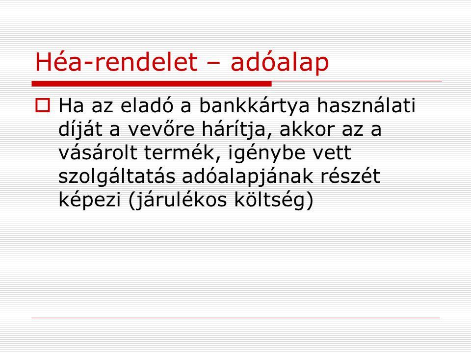 Héa-rendelet – adóalap  Ha az eladó a bankkártya használati díját a vevőre hárítja, akkor az a vásárolt termék, igénybe vett szolgáltatás adóalapjána