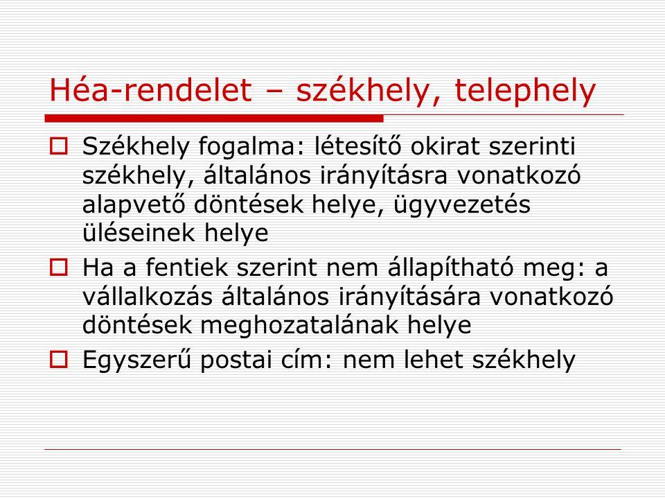Héa-rendelet – székhely, telephely  Székhely fogalma: létesítő okirat szerinti székhely, általános irányításra vonatkozó alapvető döntések helye, ügy