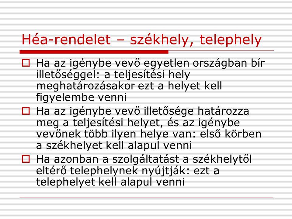 Héa-rendelet – székhely, telephely  A releváns telephely meghatározása: 1.Szolgáltatás jellege 2.Ha ez nem teszi lehetővé: a szerződésben és a megrendelésben szereplő információk, valamint a megadott héa-azonosító szám segítségével, illetve ki fizet a szolgáltatásért 3.Amennyiben az 1-2.