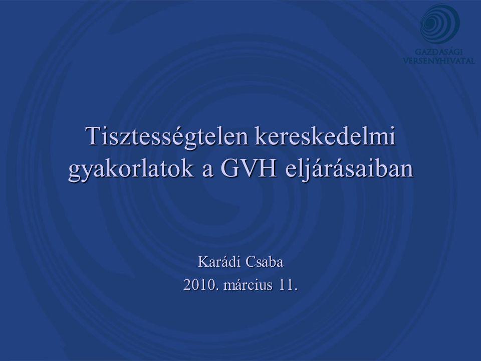 Tisztességtelen kereskedelmi gyakorlatok a GVH eljárásaiban Karádi Csaba 2010. március 11.