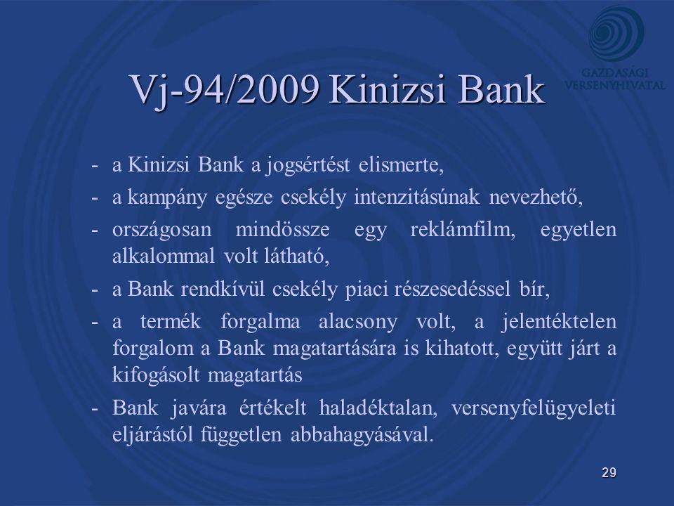 29 Vj-94/2009 Kinizsi Bank - -a Kinizsi Bank a jogsértést elismerte, - -a kampány egésze csekély intenzitásúnak nevezhető, - -országosan mindössze egy reklámfilm, egyetlen alkalommal volt látható, - -a Bank rendkívül csekély piaci részesedéssel bír, - -a termék forgalma alacsony volt, a jelentéktelen forgalom a Bank magatartására is kihatott, együtt járt a kifogásolt magatartás - -Bank javára értékelt haladéktalan, versenyfelügyeleti eljárástól független abbahagyásával.