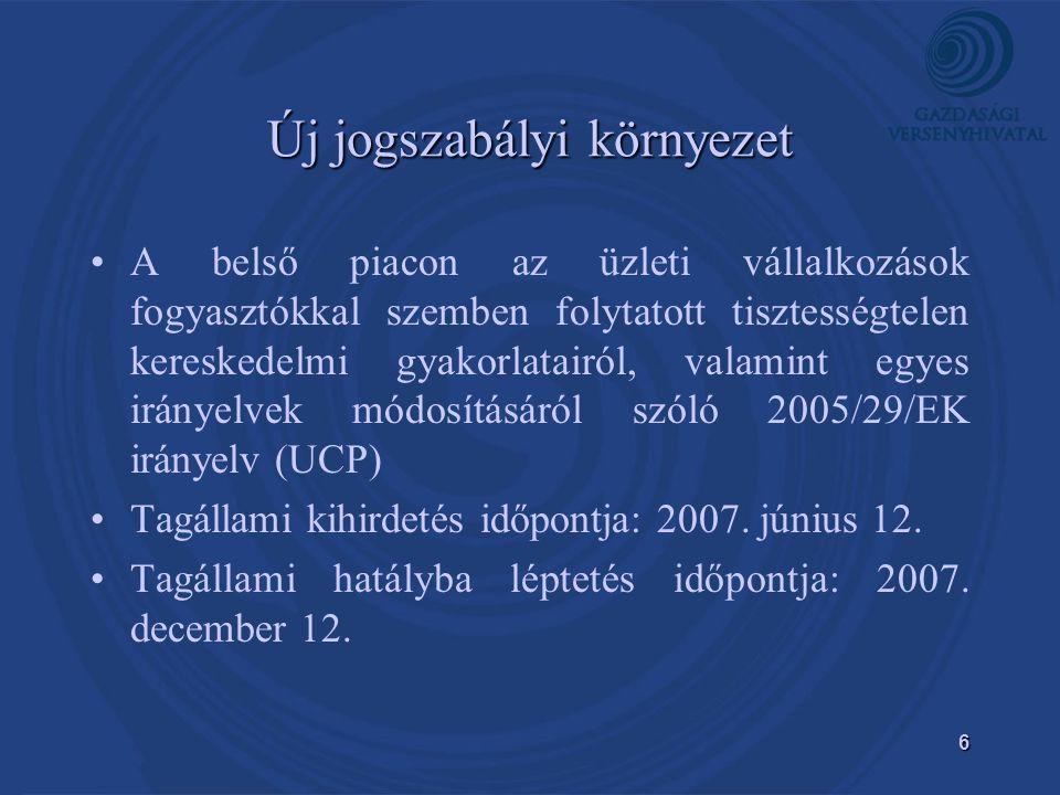 6 Új jogszabályi környezet • •A belső piacon az üzleti vállalkozások fogyasztókkal szemben folytatott tisztességtelen kereskedelmi gyakorlatairól, valamint egyes irányelvek módosításáról szóló 2005/29/EK irányelv (UCP) • •Tagállami kihirdetés időpontja: 2007.