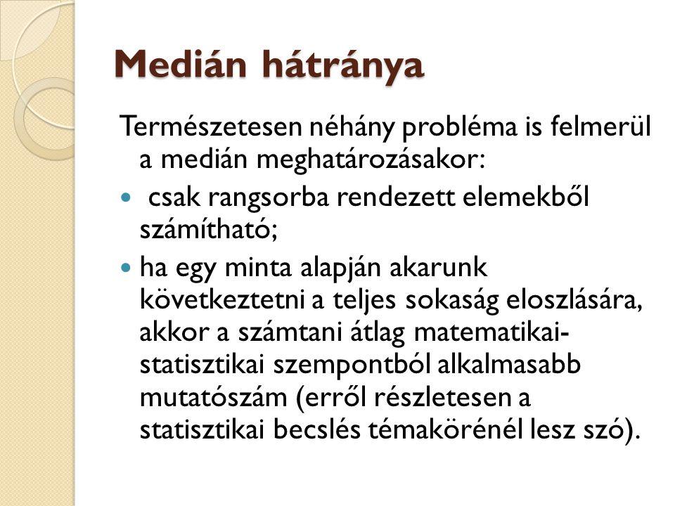 Medián hátránya Természetesen néhány probléma is felmerül a medián meghatározásakor:  csak rangsorba rendezett elemekből számítható;  ha egy minta a
