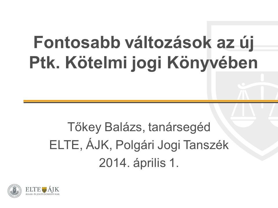 Fontosabb változások az új Ptk. Kötelmi jogi Könyvében Tőkey Balázs, tanársegéd ELTE, ÁJK, Polgári Jogi Tanszék 2014. április 1.