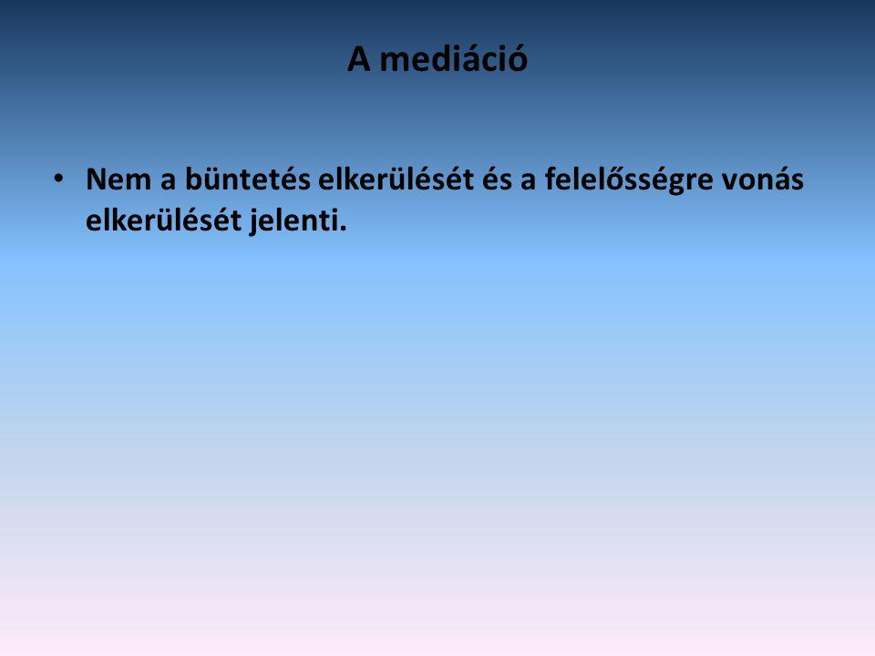 A mediáció • Nem a büntetés elkerülését és a felelősségre vonás elkerülését jelenti.