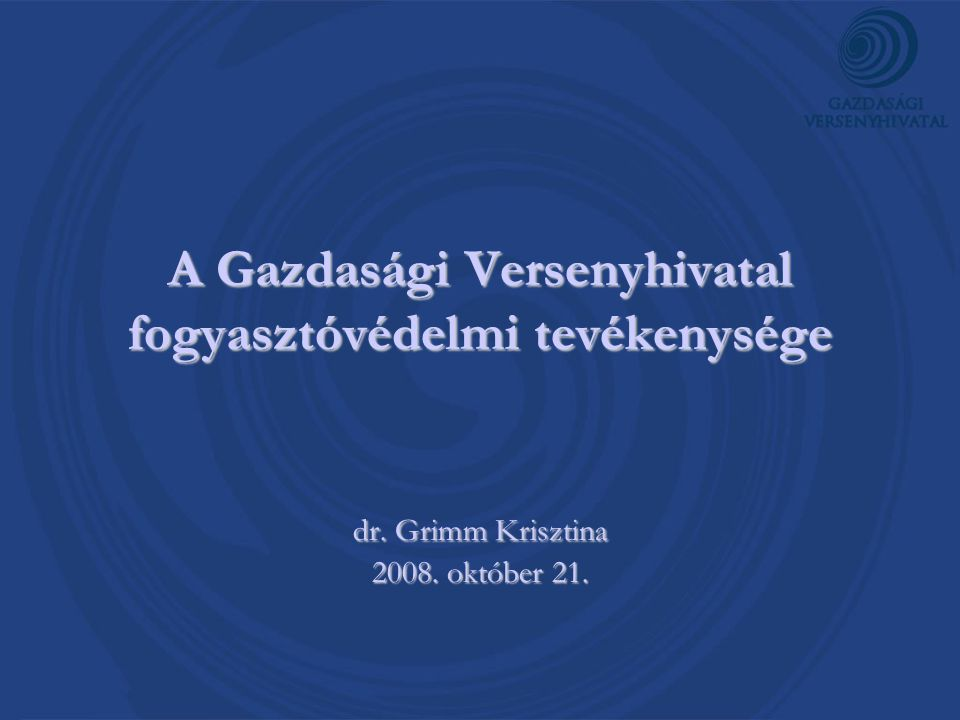 A Gazdasági Versenyhivatal fogyasztóvédelmi tevékenysége dr. Grimm Krisztina 2008. október 21.