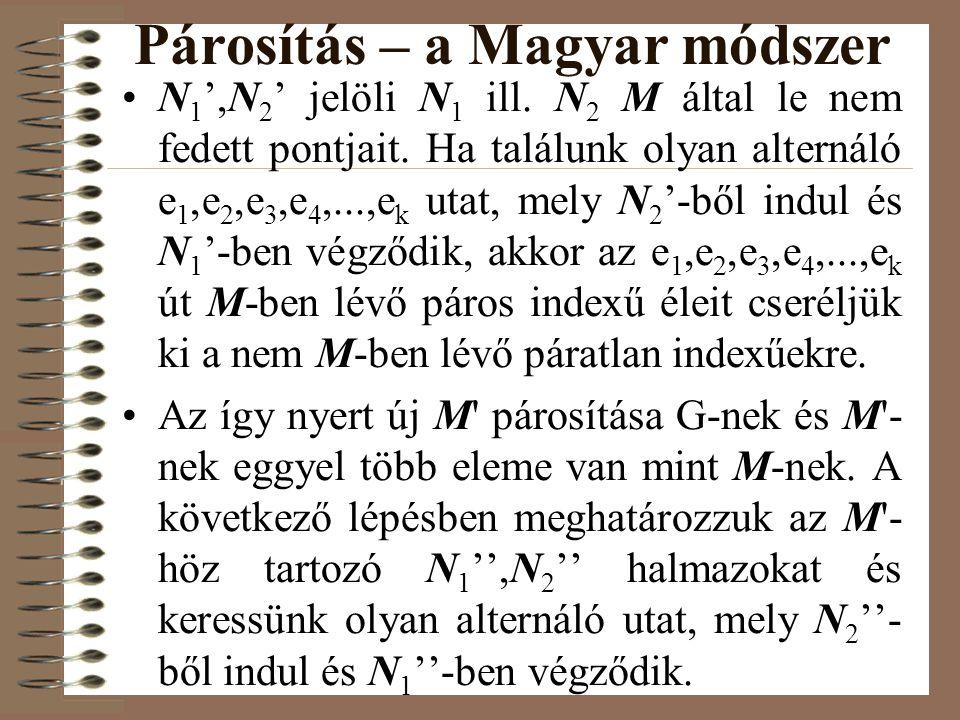 Párosítás – a Magyar módszer •N 1 ',N 2 ' jelöli N 1 ill. N 2 M által le nem fedett pontjait. Ha találunk olyan alternáló e 1,e 2,e 3,e 4,...,e k utat