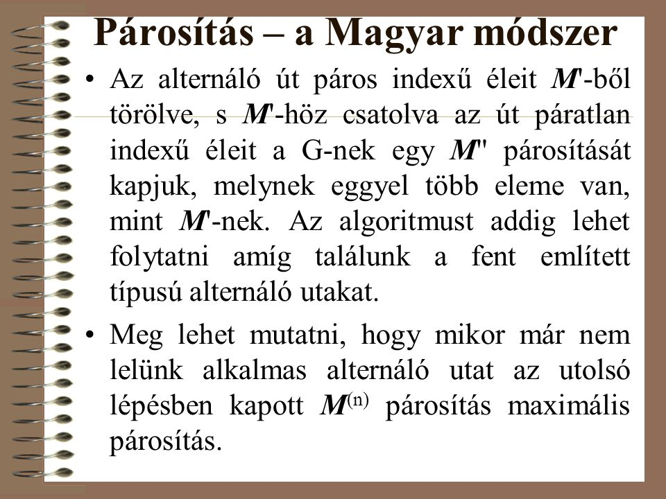 Párosítás – a Magyar módszer •Az alternáló út páros indexű éleit M'-ből törölve, s M'-höz csatolva az út páratlan indexű éleit a G-nek egy M'' párosít