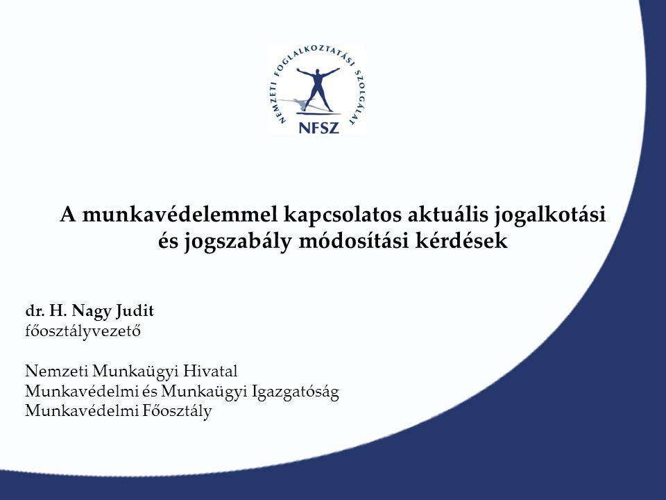 A munkavédelemmel kapcsolatos aktuális jogalkotási és jogszabály módosítási kérdések dr. H. Nagy Judit főosztályvezető Nemzeti Munkaügyi Hivatal Munka