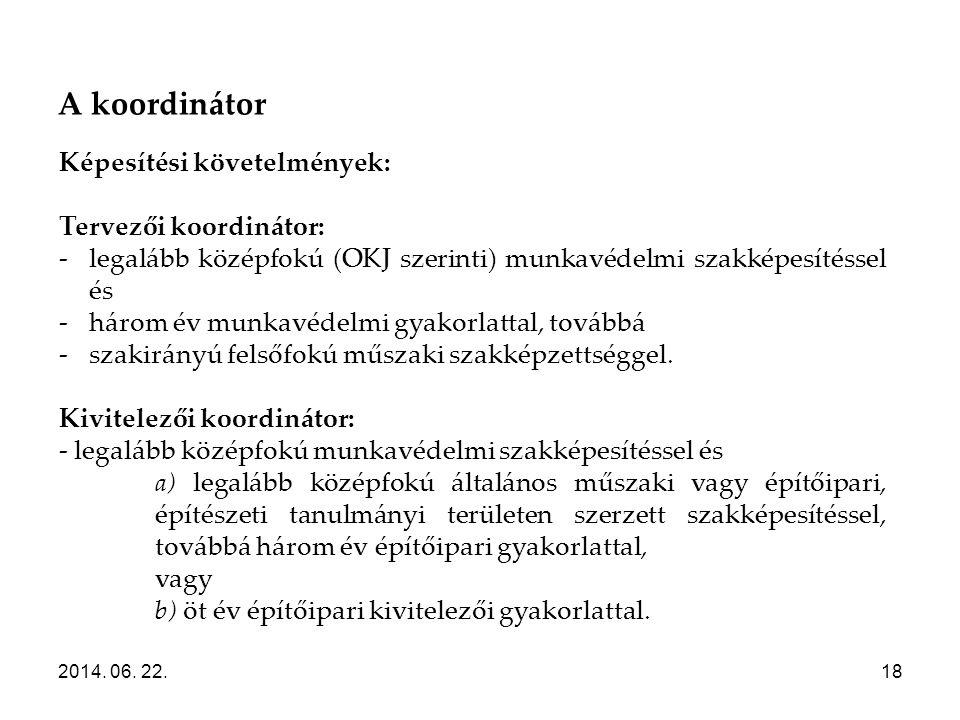 A koordinátor 2014. 06. 22.18 Képesítési követelmények: Tervezői koordinátor: -legalább középfokú (OKJ szerinti) munkavédelmi szakképesítéssel és -hár