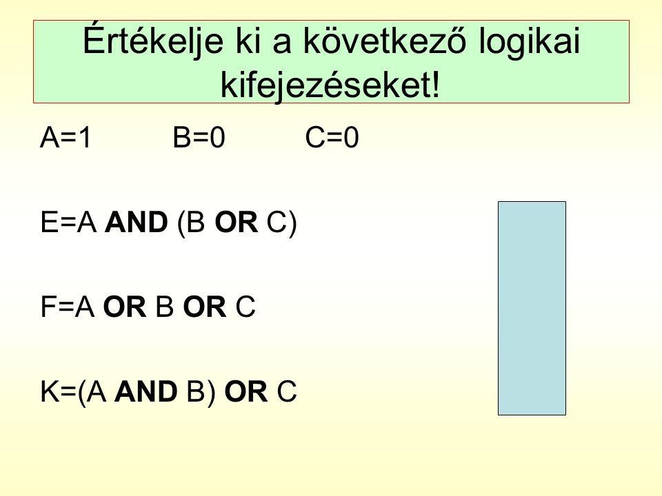 Értékelje ki a következő logikai kifejezéseket! A=1B=0C=0 E=A AND (B OR C)E=0 F=A OR B OR CF=1 K=(A AND B) OR CK=0