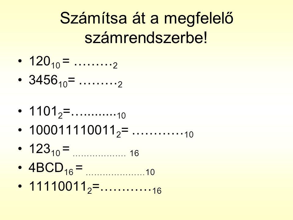 Számítsa át a megfelelő számrendszerbe! •120 10 = ……… 2 •3456 10 = ……… 2 •1101 2 =…......... 10 •100011110011 2 = ………… 10 •123 10 = ………………. 16 •4BCD 1