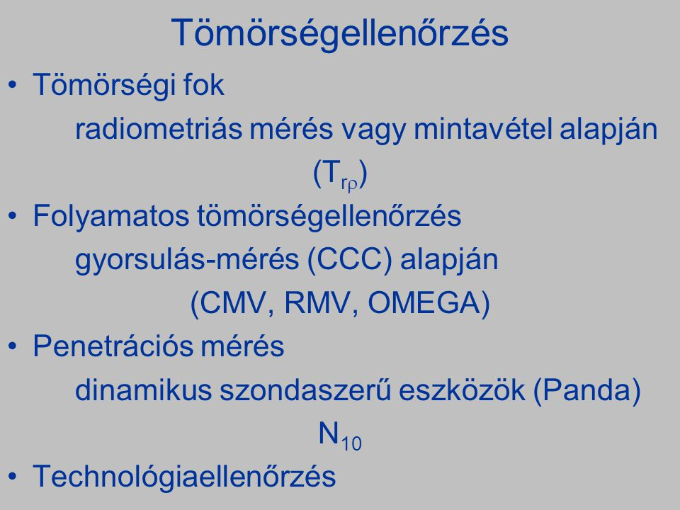 Tömörségellenőrzés •Tömörségi fok radiometriás mérés vagy mintavétel alapján (T r  ) •Folyamatos tömörségellenőrzés gyorsulás-mérés (CCC) alapján (CMV, RMV, OMEGA) •Penetrációs mérés dinamikus szondaszerű eszközök (Panda) N 10 •Technológiaellenőrzés