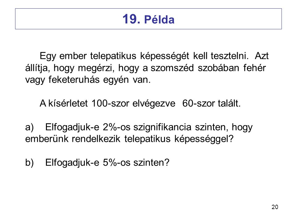 20 Egy ember telepatikus képességét kell tesztelni. Azt állítja, hogy megérzi, hogy a szomszéd szobában fehér vagy feketeruhás egyén van. A kísérletet