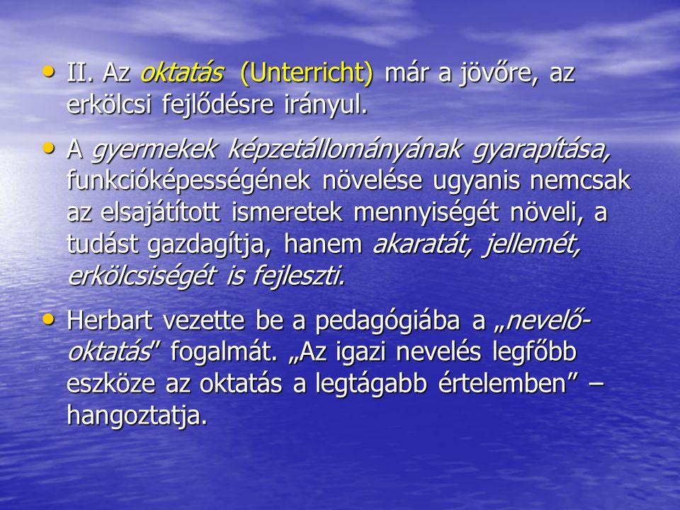 • II. Az oktatás (Unterricht) már a jövőre, az erkölcsi fejlődésre irányul. • A gyermekek képzetállományának gyarapítása, funkcióképességének növelése