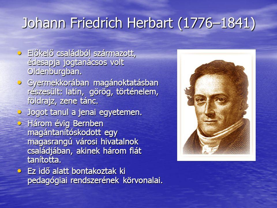 Johann Friedrich Herbart (1776–1841) • Előkelő családból származott, édesapja jogtanácsos volt Oldenburgban. • Gyermekkorában magánoktatásban részesül