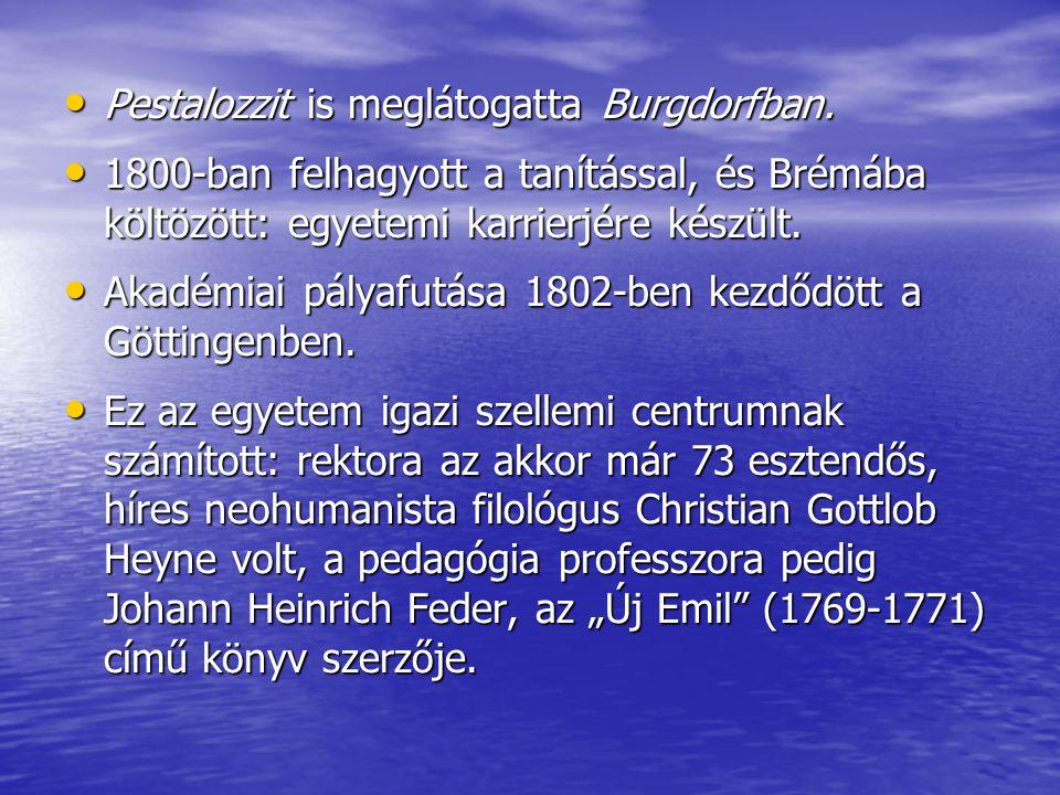 • Pestalozzit is meglátogatta Burgdorfban. • 1800-ban felhagyott a tanítással, és Brémába költözött: egyetemi karrierjére készült. • Akadémiai pályafu