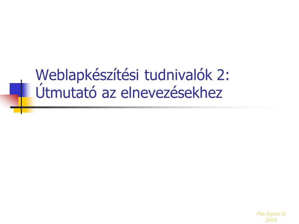 Weblapkészítési tudnivalók 2: Útmutató az elnevezésekhez Pék Ágnes © 2009